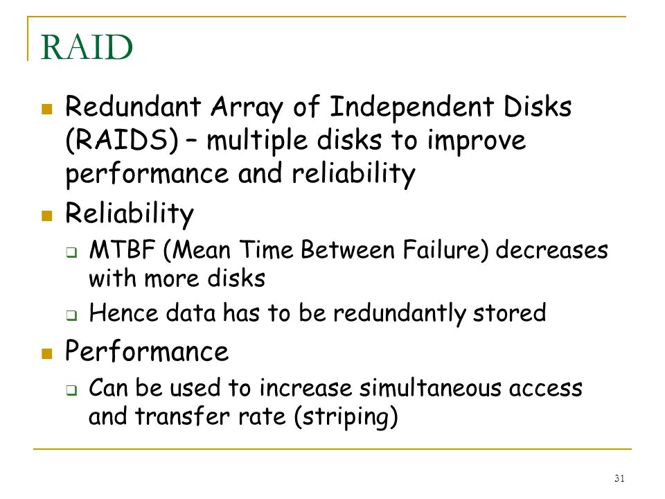 31 RAID Redundant Array of Independent Disks (RAIDS) – multiple disks to improve performance and reliability Reliability MTBF (Mean Time Between Failure) decreases with more disks Hence data has to be redundantly stored Performance Can be used to increase simultaneous access and transfer rate (striping)