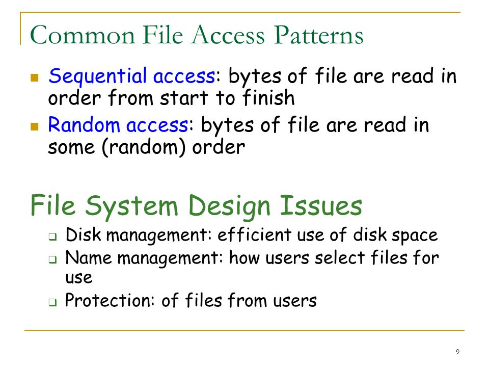 9 Common File Access Patterns Sequential access: bytes of file are read in order from start to finish Random access: bytes of file are read in some (random) order File System Design Issues Disk management: efficient use of disk space Name management: how users select files for use Protection: of files from users