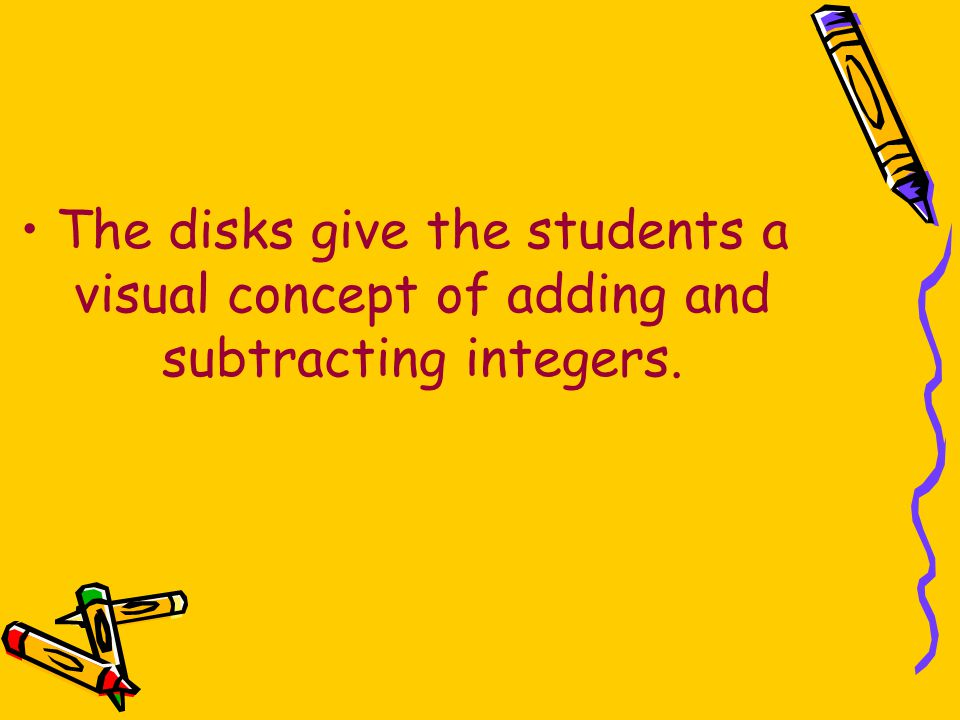 The disks give the students a visual concept of adding and subtracting integers.