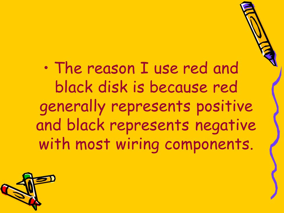 The reason I use red and black disk is because red generally represents positive and black represents negative with most wiring components.