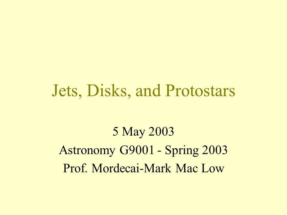 Jets, Disks, and Protostars 5 May 2003 Astronomy G Spring 2003 Prof. Mordecai-Mark Mac Low
