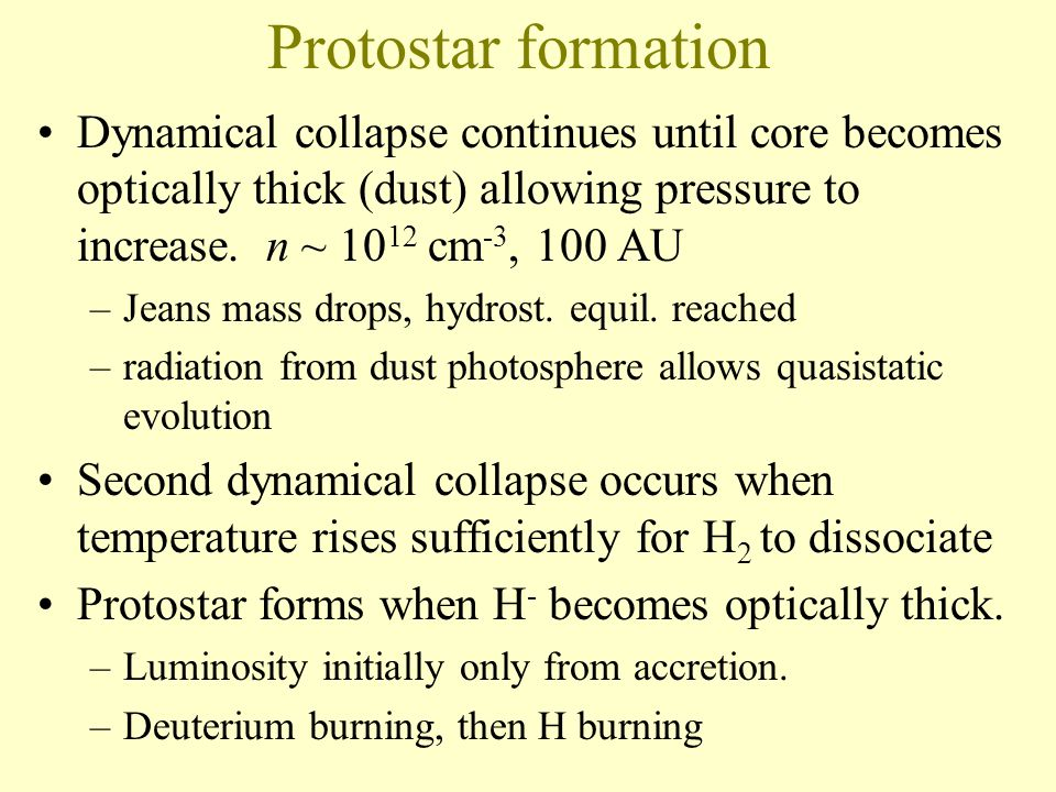 Protostar formation Dynamical collapse continues until core becomes optically thick (dust) allowing pressure to increase.