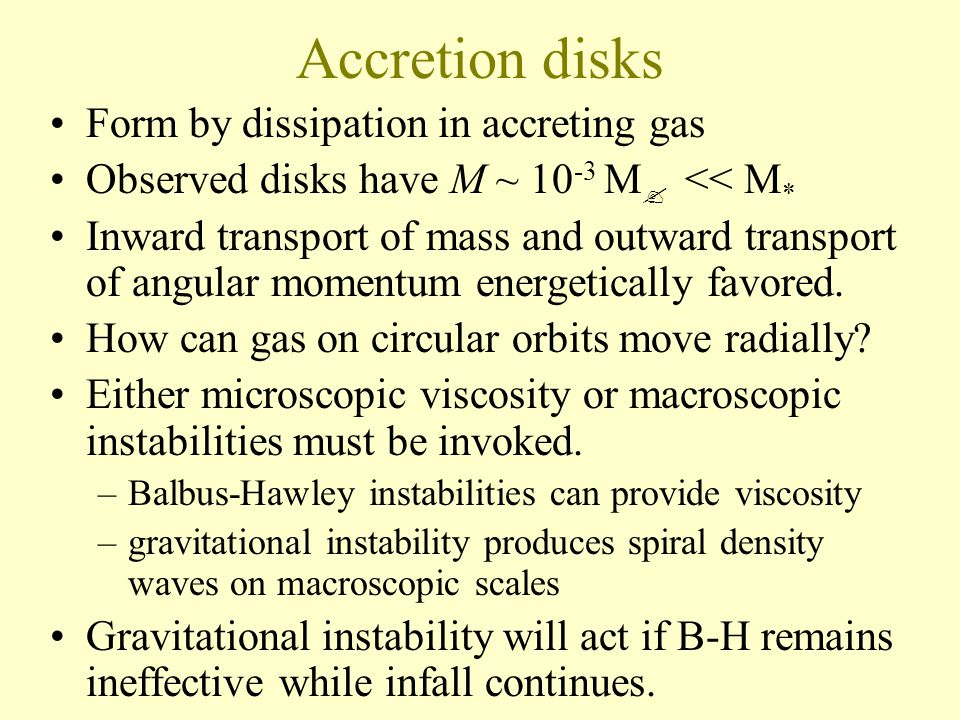 Accretion disks Form by dissipation in accreting gas Observed disks have M ~ 10 -3 M << M * Inward transport of mass and outward transport of angular momentum energetically favored.
