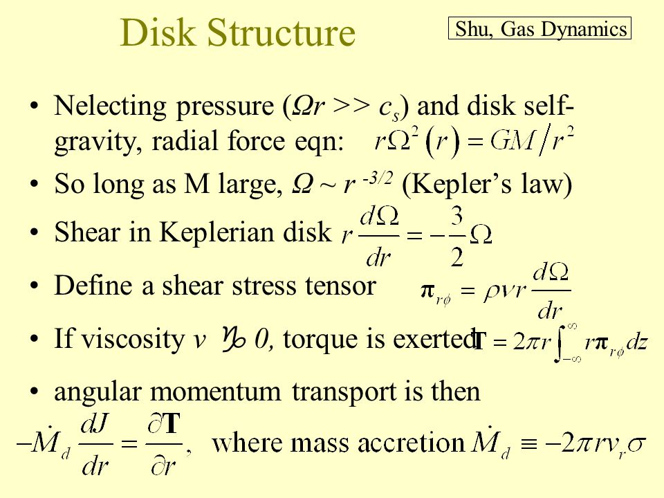 Disk Structure Nelecting pressure (Ωr >> c s ) and disk self- gravity, radial force eqn: So long as M large, Ω ~ r -3/2 (Keplers law) Shear in Keplerian disk Define a shear stress tensor If viscosity ν 0, torque is exerted angular momentum transport is then Shu, Gas Dynamics