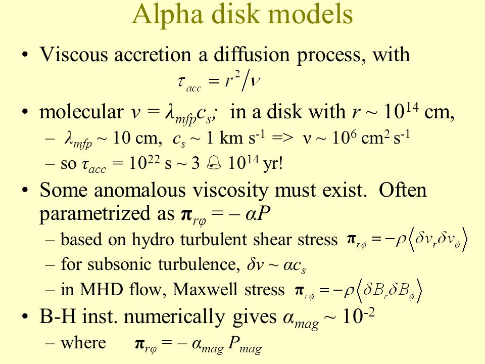 Alpha disk models Viscous accretion a diffusion process, with molecular ν = λ mfp c s ; in a disk with r ~ 10 14 cm, – λ mfp ~ 10 cm, c s ~ 1 km s -1 => ν ~ 10 6 cm 2 s -1 –so τ acc = 10 22 s ~ 3 10 14 yr.