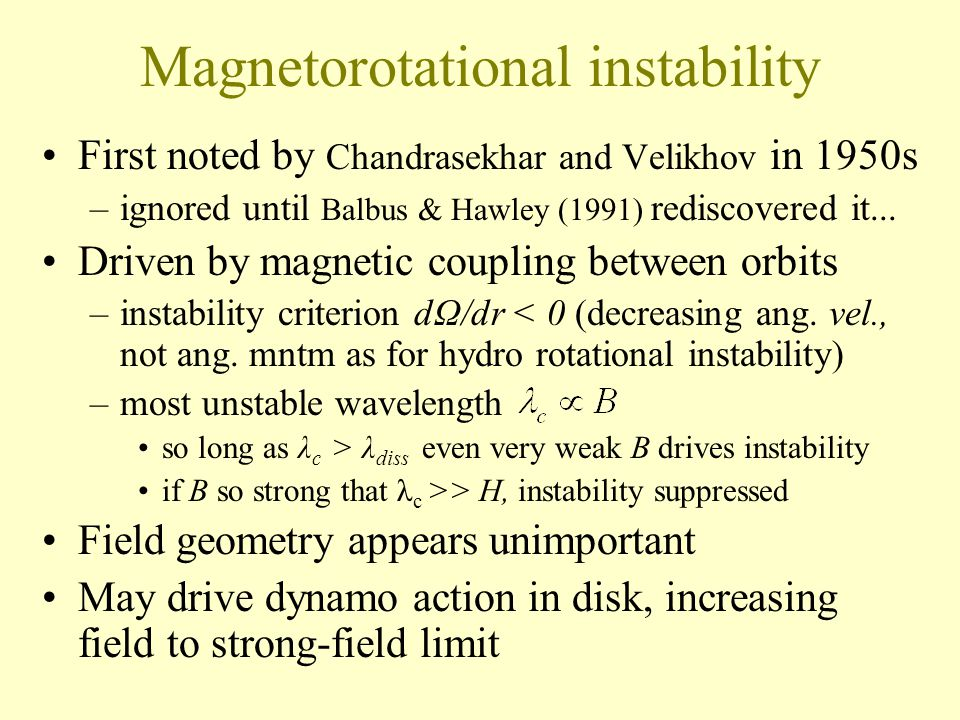 Magnetorotational instability First noted by Chandrasekhar and Velikhov in 1950s –ignored until Balbus & Hawley (1991) rediscovered it...