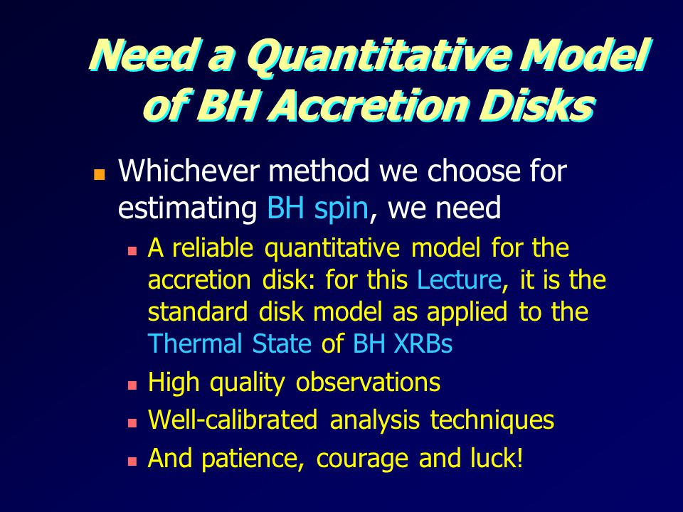 Need a Quantitative Model of BH Accretion Disks Whichever method we choose for estimating BH spin, we need A reliable quantitative model for the accretion disk: for this Lecture, it is the standard disk model as applied to the Thermal State of BH XRBs High quality observations Well-calibrated analysis techniques And patience, courage and luck!