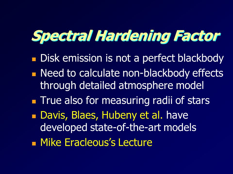 Spectral Hardening Factor Disk emission is not a perfect blackbody Need to calculate non-blackbody effects through detailed atmosphere model True also for measuring radii of stars Davis, Blaes, Hubeny et al.