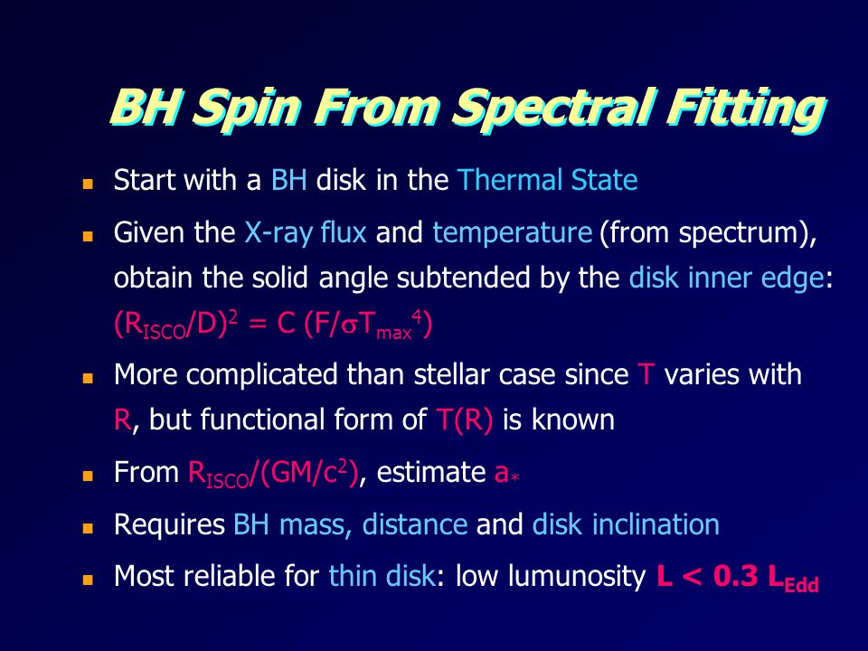 BH Spin From Spectral Fitting Start with a BH disk in the Thermal State Given the X-ray flux and temperature (from spectrum), obtain the solid angle subtended by the disk inner edge: (R ISCO /D) 2 = C (F/ T max 4 ) More complicated than stellar case since T varies with R, but functional form of T(R) is known From R ISCO /(GM/c 2 ), estimate a * Requires BH mass, distance and disk inclination Most reliable for thin disk: low lumunosity L < 0.3 L Edd