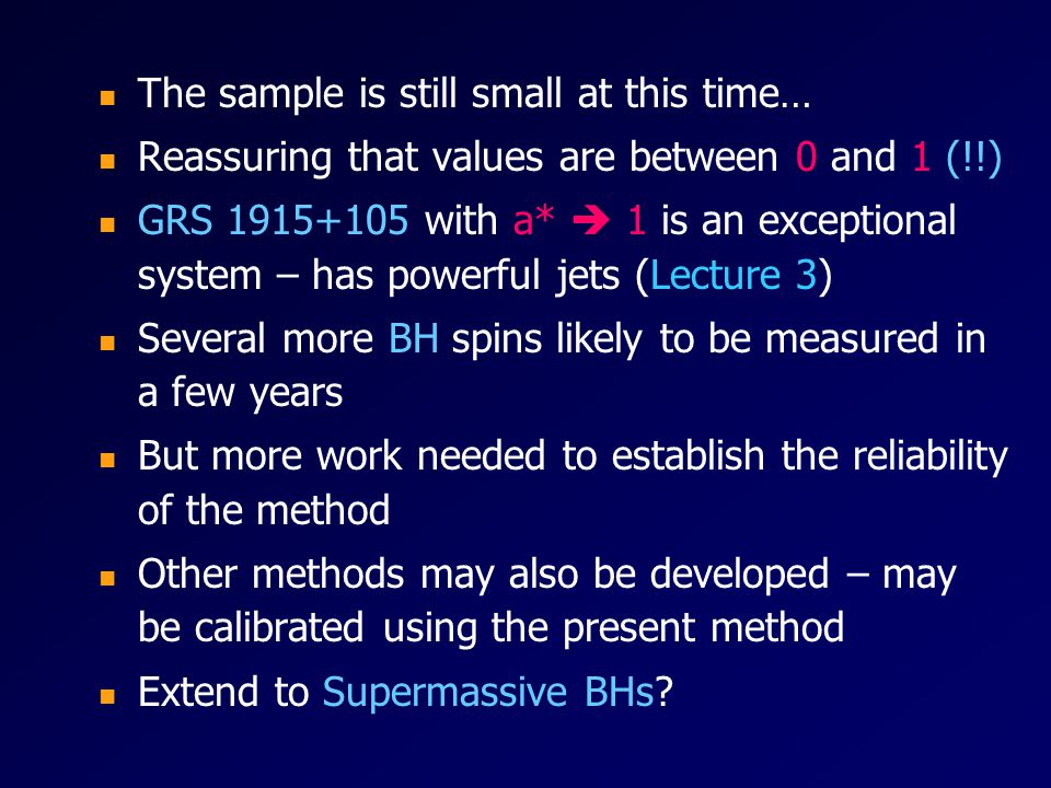 The sample is still small at this time… Reassuring that values are between 0 and 1 (!!) GRS 1915+105 with a* 1 is an exceptional system – has powerful jets (Lecture 3) Several more BH spins likely to be measured in a few years But more work needed to establish the reliability of the method Other methods may also be developed – may be calibrated using the present method Extend to Supermassive BHs?
