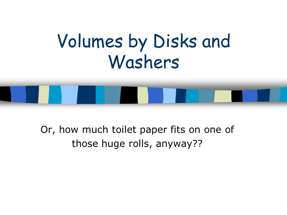 Volumes by Disks and Washers Or, how much toilet paper fits on one of those huge rolls, anyway