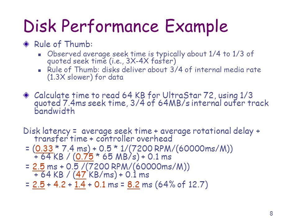 8 Disk Performance Example Rule of Thumb: Observed average seek time is typically about 1/4 to 1/3 of quoted seek time (i.e., 3X-4X faster) Rule of Thumb: disks deliver about 3/4 of internal media rate (1.3X slower) for data Calculate time to read 64 KB for UltraStar 72, using 1/3 quoted 7.4ms seek time, 3/4 of 64MB/s internal outer track bandwidth Disk latency = average seek time + average rotational delay + transfer time + controller overhead = (0.33 * 7.4 ms) + 0.5 * 1/(7200 RPM/(60000ms/M)) + 64 KB / (0.75 * 65 MB/s) + 0.1 ms = 2.5 ms + 0.5 /(7200 RPM/(60000ms/M)) + 64 KB / (47 KB/ms) + 0.1 ms = 2.5 + 4.2 + 1.4 + 0.1 ms = 8.2 ms (64% of 12.7)