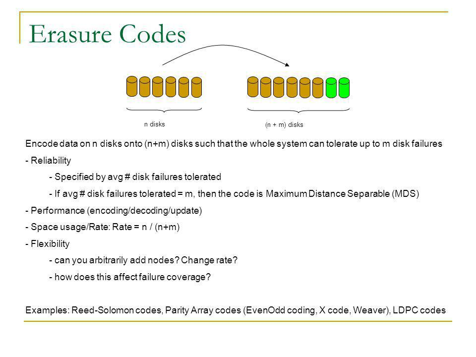Systems using Erasure Codes RAID is also a type of erasure code RobuStore (UCSD, 2007) Uses Luby Transform (LT) codes Speculative access mechanisms Designed for large data objects, low latency, high transfer rates Centralized CERN (2008) has experimented with using LDPC codes for distributed file storage by splitting each file into chunks that are erasure coded and spread across all nodes.