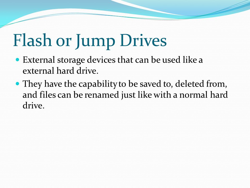 Flash or Jump Drives External storage devices that can be used like a external hard drive.