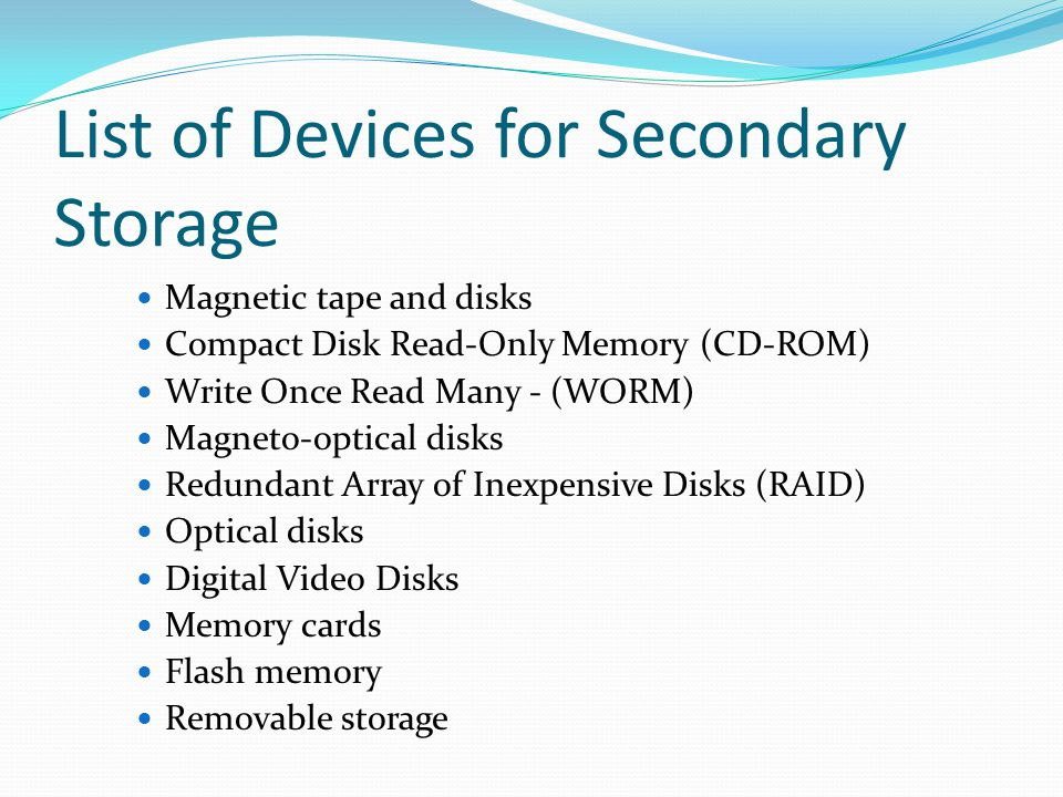 List of Devices for Secondary Storage Magnetic tape and disks Compact Disk Read-Only Memory (CD-ROM) Write Once Read Many - (WORM) Magneto-optical disks Redundant Array of Inexpensive Disks (RAID) Optical disks Digital Video Disks Memory cards Flash memory Removable storage