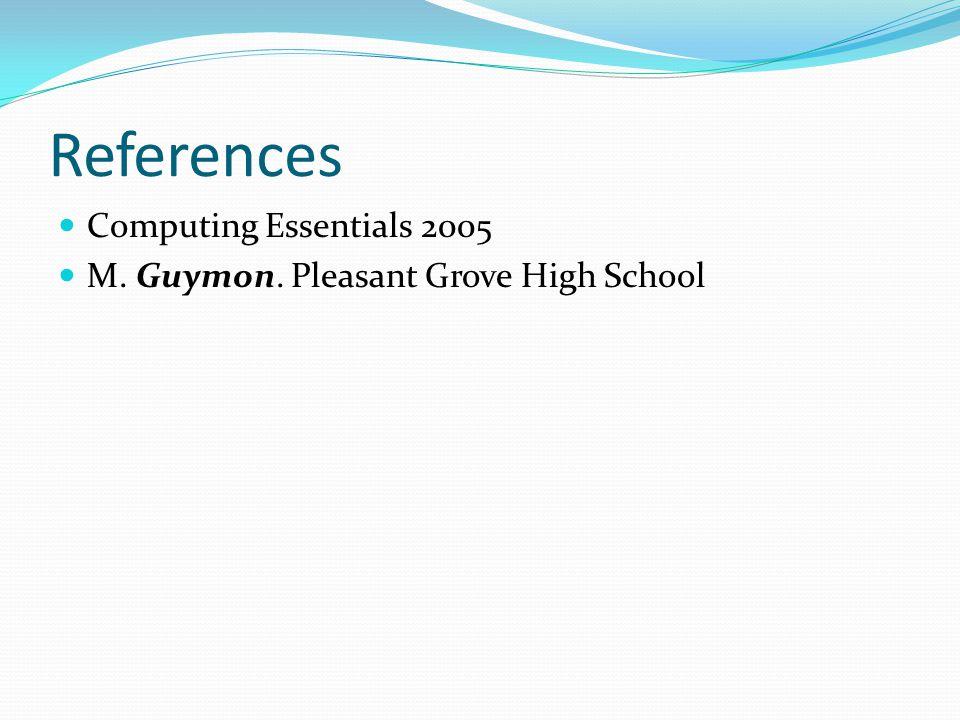References Computing Essentials 2005 M. Guymon. Pleasant Grove High School