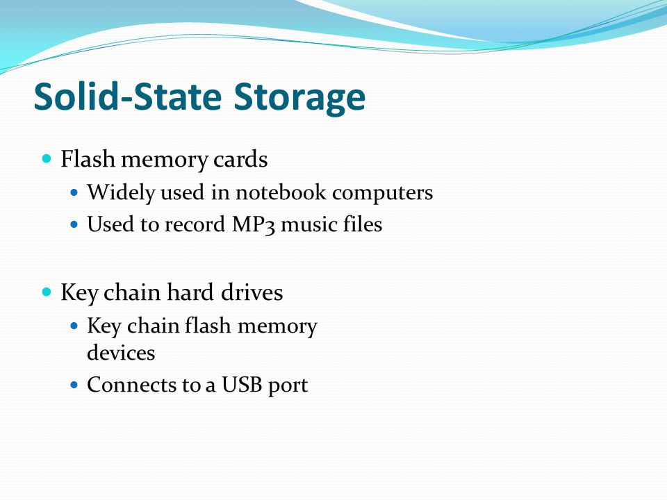 Solid-State Storage Flash memory cards Widely used in notebook computers Used to record MP3 music files Key chain hard drives Key chain flash memory devices Connects to a USB port