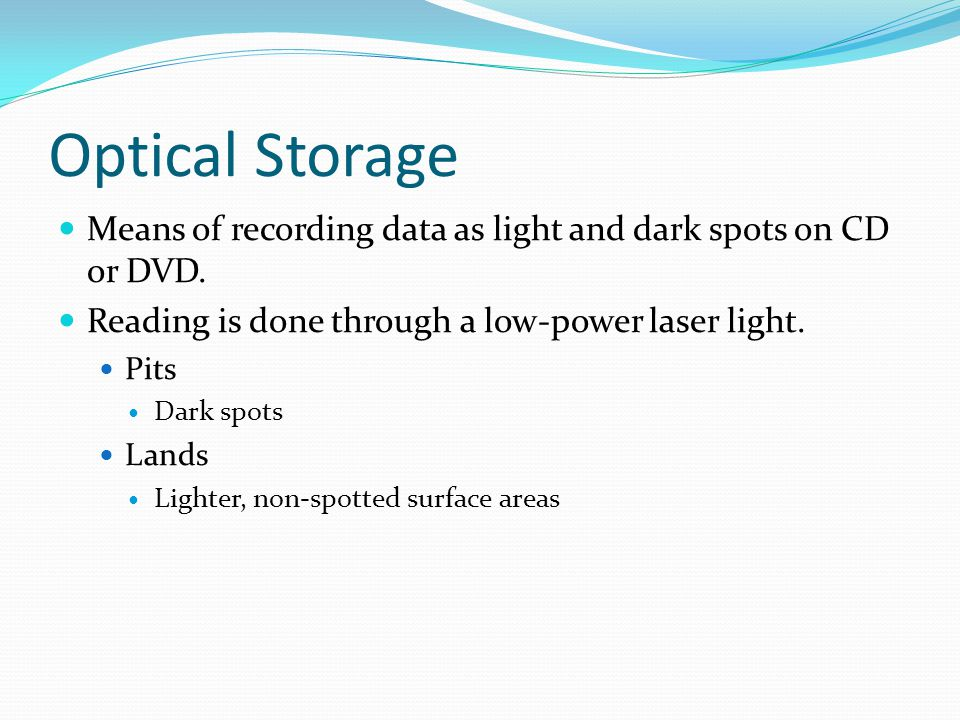 Optical Storage Means of recording data as light and dark spots on CD or DVD.