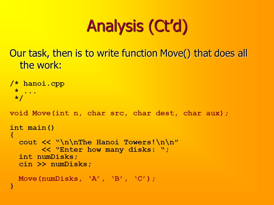 Analysis (Ctd) Our task, then is to write function Move() that does all the work: /* hanoi.cpp *... */ void Move(int n, char src, char dest, char aux)