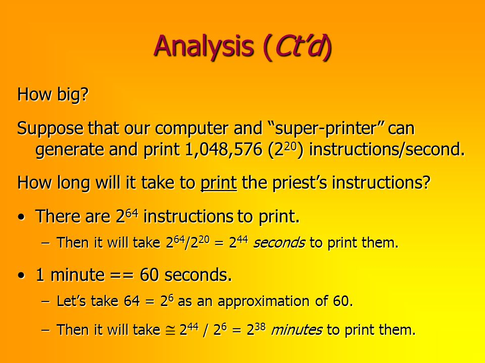 Analysis (Ctd) How big? Suppose that our computer and super-printer can generate and print 1,048,576 (2 20 ) instructions/second. How long will it tak