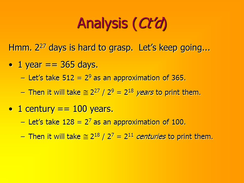 Analysis (Ctd) Hmm. 2 27 days is hard to grasp. Lets keep going... 1 year == 365 days.1 year == 365 days. –Lets take 512 = 2 9 as an approximation of