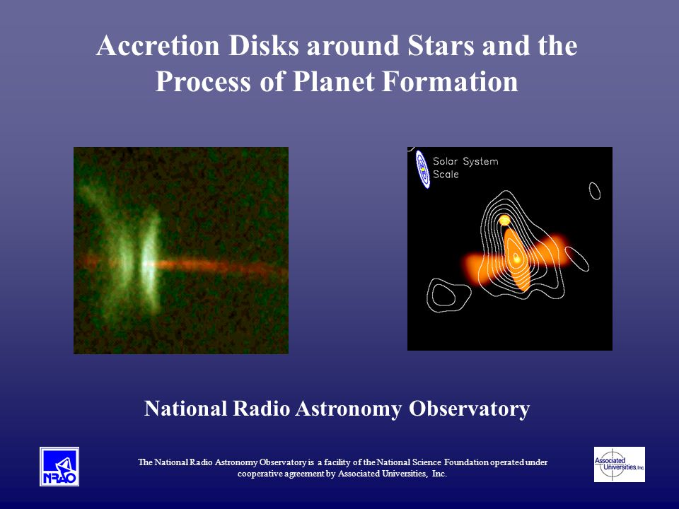 Accretion Disks around Stars and the Process of Planet Formation National Radio Astronomy Observatory The National Radio Astronomy Observatory is a facility of the National Science Foundation operated under cooperative agreement by Associated Universities, Inc.