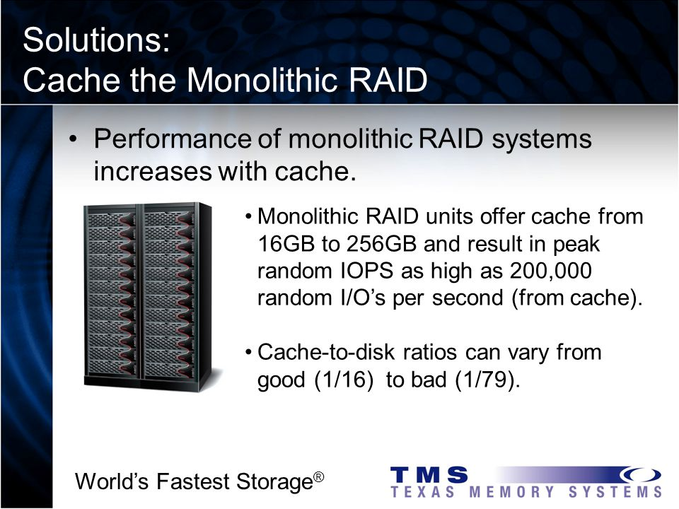 Worlds Fastest Storage ® Solutions: Cache the Monolithic RAID a2 I 3 2 Performance of monolithic RAID systems increases with cache.