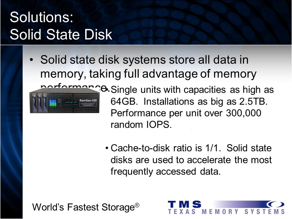 Worlds Fastest Storage ® Solutions: Solid State Disk a2 I 3 2 Solid state disk systems store all data in memory, taking full advantage of memory performance.