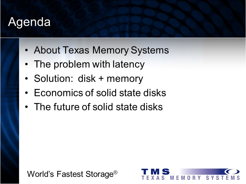 Worlds Fastest Storage ® Products About Texas Memory Systems: The basics DSP Services SSD Basic Information Founded in 1978 Private No venture capital or debt 50 employees Industry leader in Solid State Disks