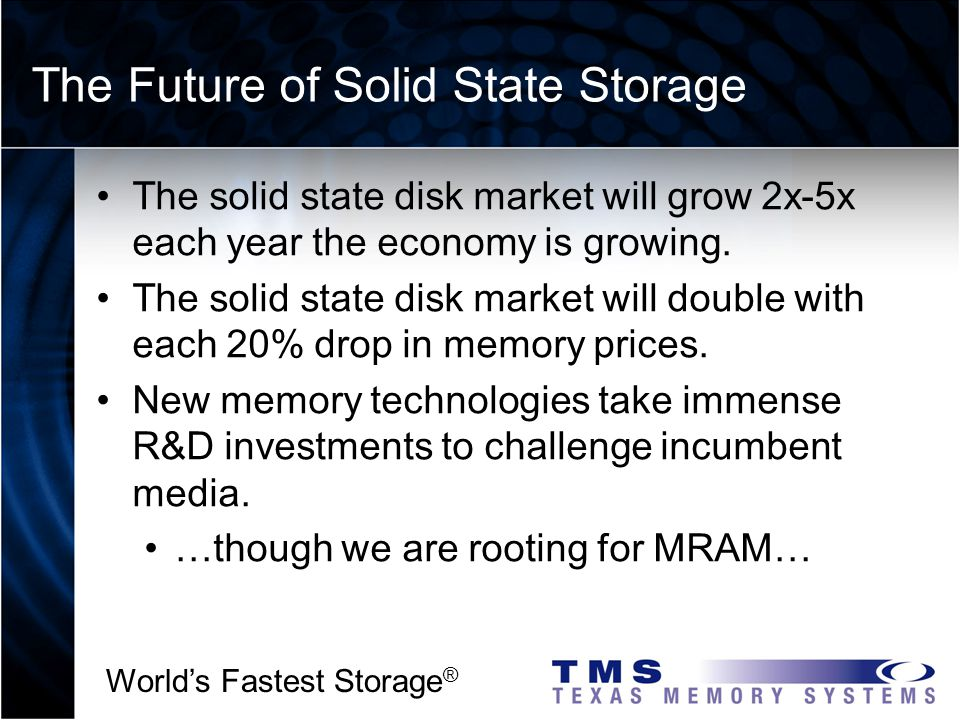 Worlds Fastest Storage ® The Future of Solid State Storage The solid state disk market will grow 2x-5x each year the economy is growing.