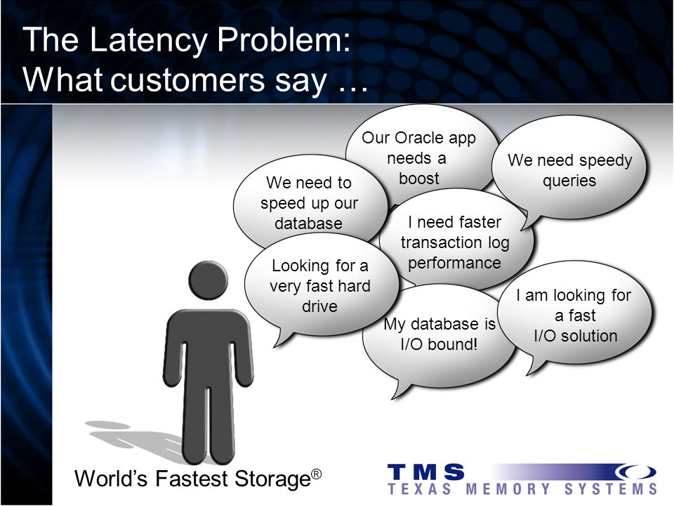 Worlds Fastest Storage ® The Latency Problem: What customers say … Our Oracle app needs a boost I need faster transaction log performance My database is I/O bound.