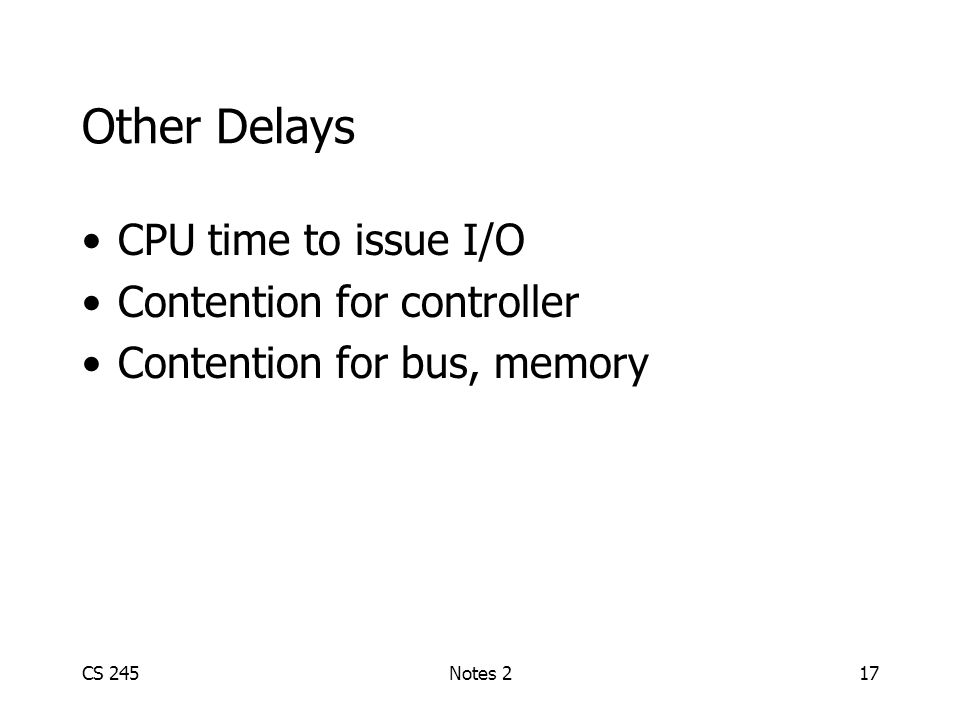 CS 245Notes 217 Other Delays CPU time to issue I/O Contention for controller Contention for bus, memory