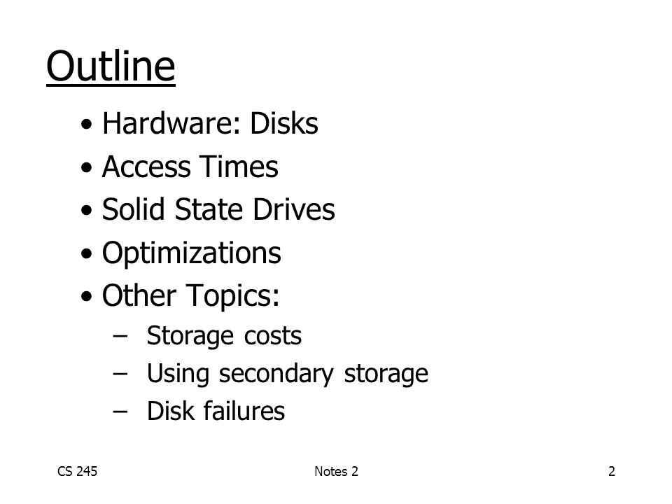 CS 245Notes 22 Outline Hardware: Disks Access Times Solid State Drives Optimizations Other Topics: –Storage costs –Using secondary storage –Disk failu