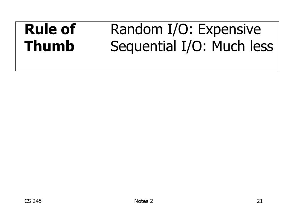 CS 245Notes 221 Rule ofRandom I/O: Expensive Thumb Sequential I/O: Much less