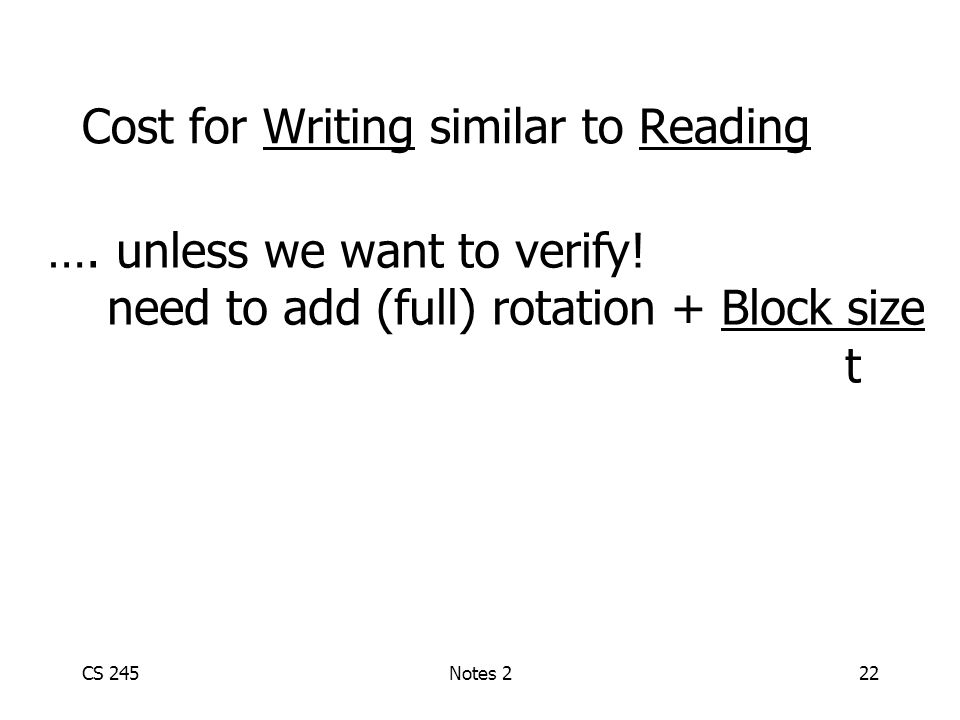 CS 245Notes 222 Cost for Writing similar to Reading …. unless we want to verify! need to add (full) rotation + Block size t