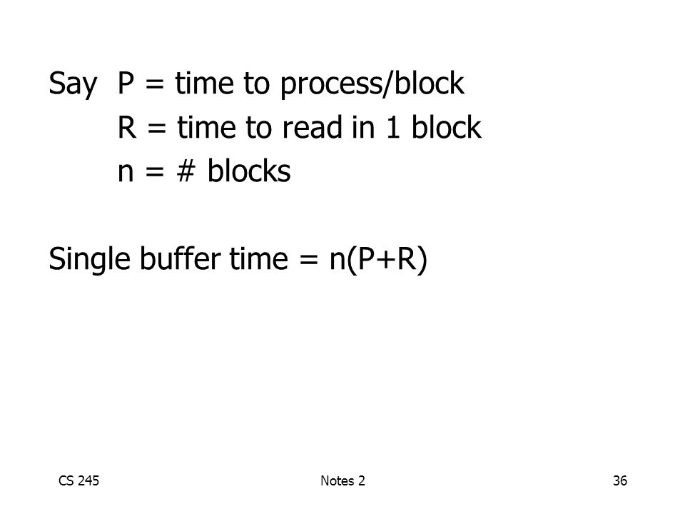 CS 245Notes 236 SayP = time to process/block R = time to read in 1 block n = # blocks Single buffer time = n(P+R)