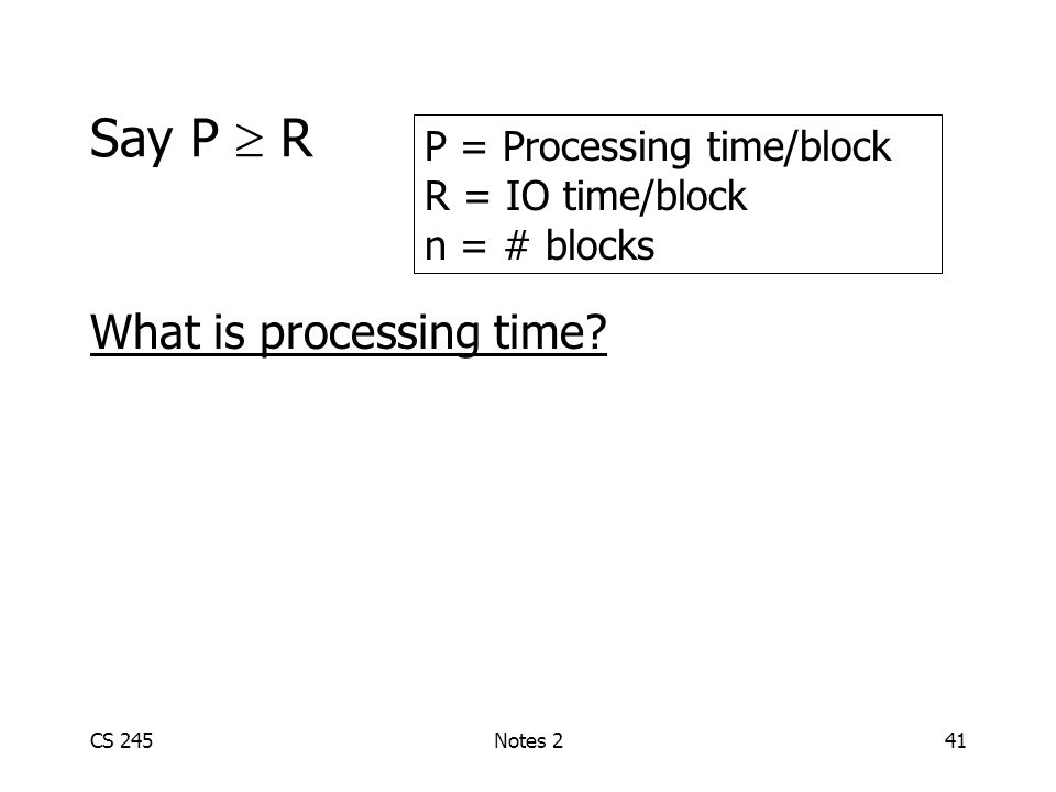 CS 245Notes 241 Say P R What is processing time? P = Processing time/block R = IO time/block n = # blocks