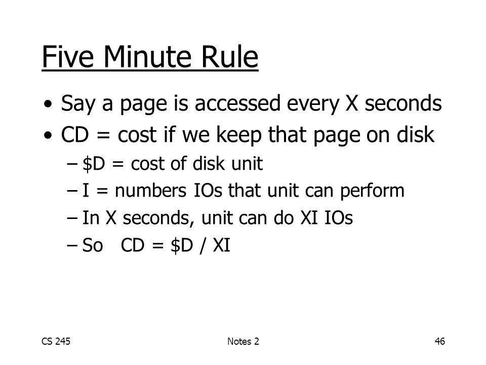 CS 245Notes 246 Five Minute Rule Say a page is accessed every X seconds CD = cost if we keep that page on disk –$D = cost of disk unit –I = numbers IO