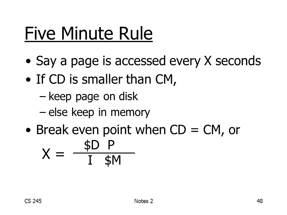 CS 245Notes 248 Five Minute Rule Say a page is accessed every X seconds If CD is smaller than CM, –keep page on disk –else keep in memory Break even p