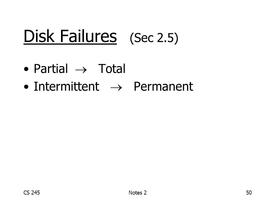 CS 245Notes 250 Disk Failures (Sec 2.5) Partial Total Intermittent Permanent
