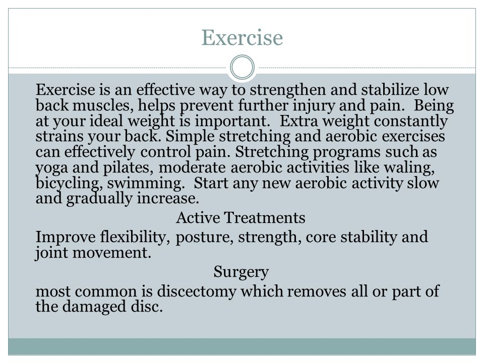Exercise Exercise is an effective way to strengthen and stabilize low back muscles, helps prevent further injury and pain. Being at your ideal weight