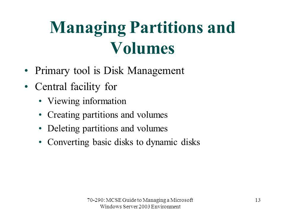 70-290: MCSE Guide to Managing a Microsoft Windows Server 2003 Environment 13 Managing Partitions and Volumes Primary tool is Disk Management Central facility for Viewing information Creating partitions and volumes Deleting partitions and volumes Converting basic disks to dynamic disks