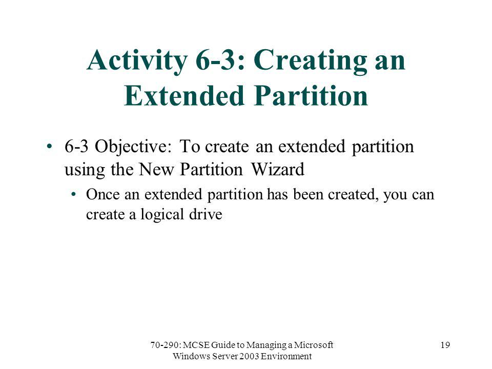 70-290: MCSE Guide to Managing a Microsoft Windows Server 2003 Environment 19 Activity 6-3: Creating an Extended Partition 6-3 Objective: To create an extended partition using the New Partition Wizard Once an extended partition has been created, you can create a logical drive