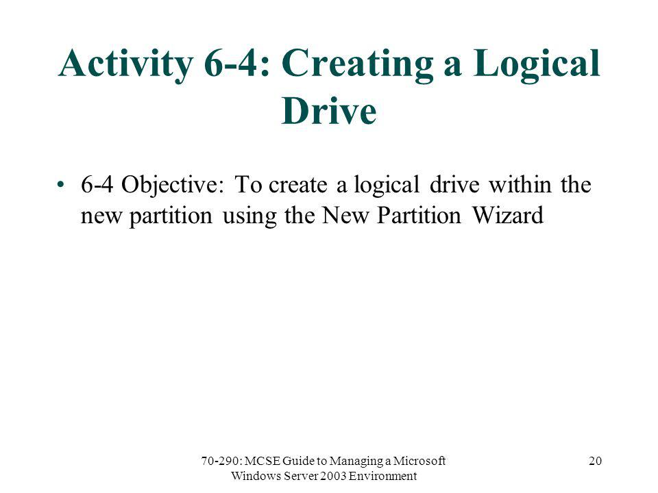 70-290: MCSE Guide to Managing a Microsoft Windows Server 2003 Environment 20 Activity 6-4: Creating a Logical Drive 6-4 Objective: To create a logical drive within the new partition using the New Partition Wizard