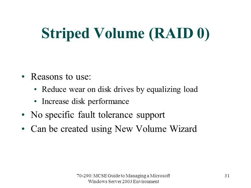 70-290: MCSE Guide to Managing a Microsoft Windows Server 2003 Environment 31 Striped Volume (RAID 0) Reasons to use: Reduce wear on disk drives by equalizing load Increase disk performance No specific fault tolerance support Can be created using New Volume Wizard