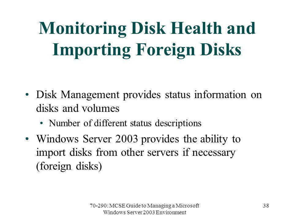 70-290: MCSE Guide to Managing a Microsoft Windows Server 2003 Environment 38 Monitoring Disk Health and Importing Foreign Disks Disk Management provides status information on disks and volumes Number of different status descriptions Windows Server 2003 provides the ability to import disks from other servers if necessary (foreign disks)