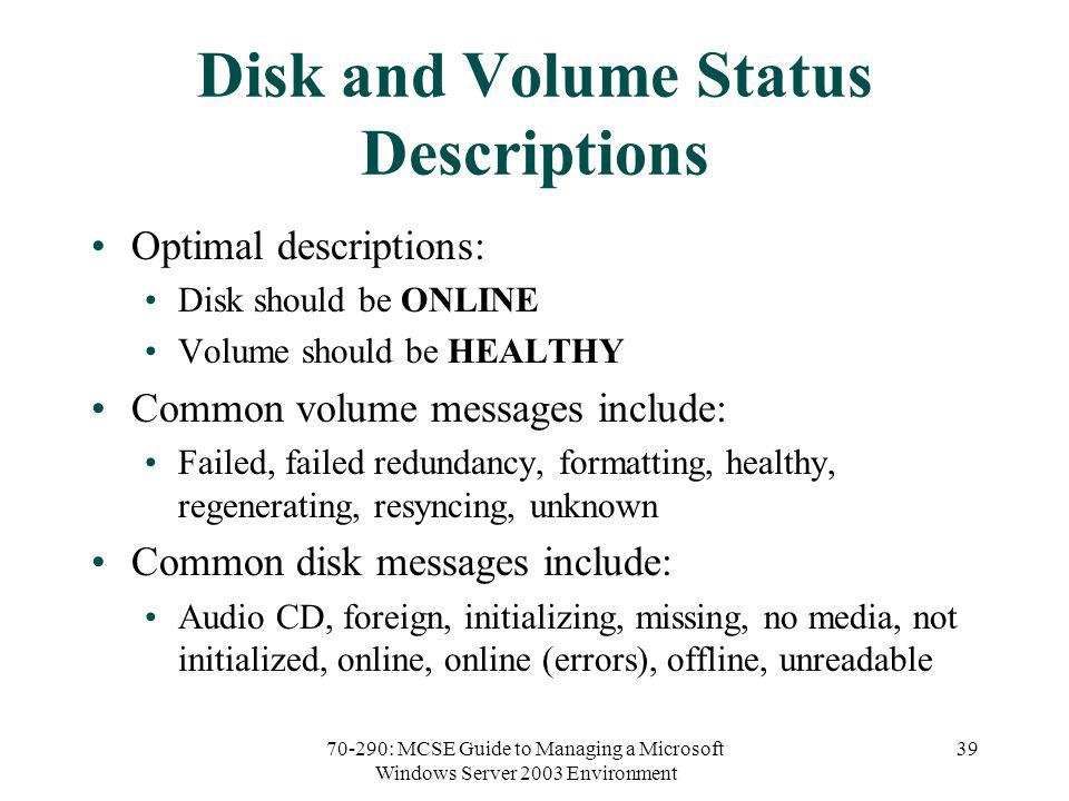 70-290: MCSE Guide to Managing a Microsoft Windows Server 2003 Environment 39 Disk and Volume Status Descriptions Optimal descriptions: Disk should be ONLINE Volume should be HEALTHY Common volume messages include: Failed, failed redundancy, formatting, healthy, regenerating, resyncing, unknown Common disk messages include: Audio CD, foreign, initializing, missing, no media, not initialized, online, online (errors), offline, unreadable