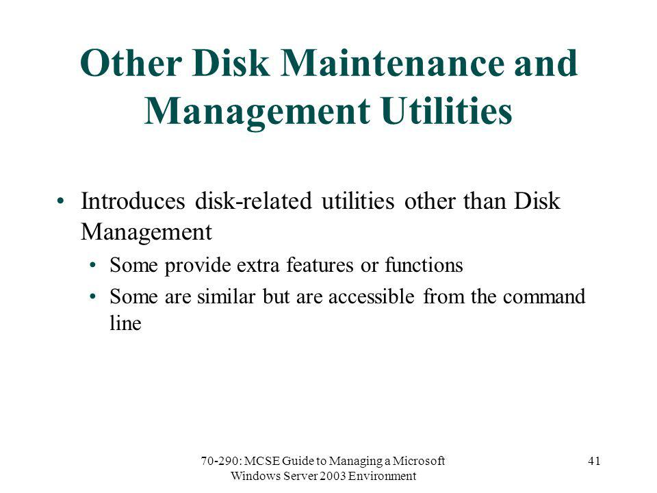 70-290: MCSE Guide to Managing a Microsoft Windows Server 2003 Environment 41 Other Disk Maintenance and Management Utilities Introduces disk-related utilities other than Disk Management Some provide extra features or functions Some are similar but are accessible from the command line