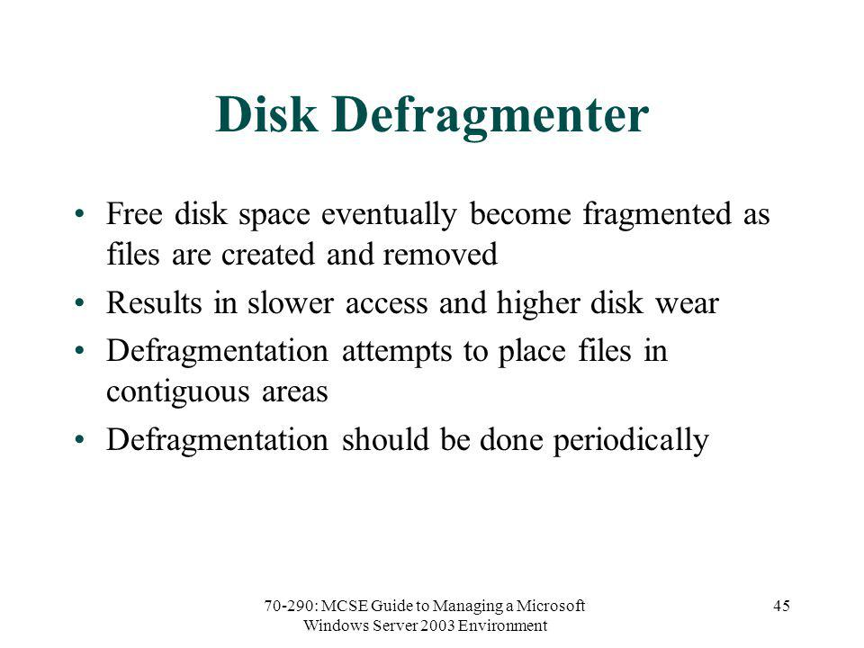 70-290: MCSE Guide to Managing a Microsoft Windows Server 2003 Environment 45 Disk Defragmenter Free disk space eventually become fragmented as files are created and removed Results in slower access and higher disk wear Defragmentation attempts to place files in contiguous areas Defragmentation should be done periodically
