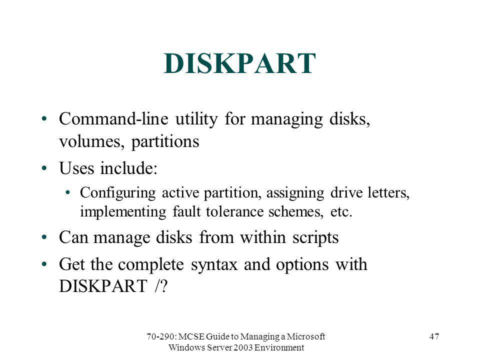70-290: MCSE Guide to Managing a Microsoft Windows Server 2003 Environment 47 DISKPART Command-line utility for managing disks, volumes, partitions Uses include: Configuring active partition, assigning drive letters, implementing fault tolerance schemes, etc.